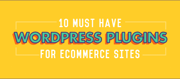 10 of the Best Wordpress Ecommerce Plugins You Must Have!