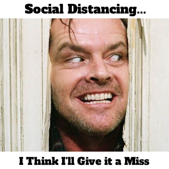 Social distancing, I think I'll give it a miss (Jack Nicholson The Shining )
